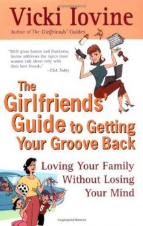 The Girlfriends' Guide to Getting your Groove Back - Vicki Iovine