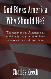 God Bless America: Why Should He? - Charles Keech