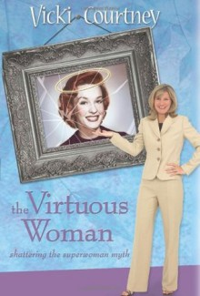 The Virtuous Woman: Shattering the Superwoman Myth - Vicki Courtney