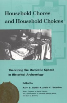 Household Chores and Household Choices: Theorizing the Domestic Sphere in Historical Archaeology - Kerri S. Barile, Jamie Brandon, Maria Franklin, Jamie C. Brandon, Mary Jo Galindo, Mindy L. Bonine, Efstathios I. Pappas, Mary Carolyn Beaudry, Whitney L. Battle, Margaret C. Wood, Leslie C. Stewart-Abernathy, Nesta Anderson, James M. Davidson