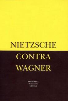Nietzsche Contra Wagner - Friedrich Nietzsche
