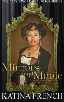 Mirrors and Magic: A Steampunk Fairy Tale (The Clockwork Republic Series) (Volume 3) - Katina French