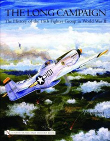 The Long Campaign: The History Of The 15th Fighter Group In World War Ii - John W. Lambert