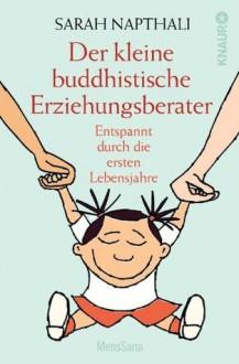 Der kleine buddhistische Erziehungsberater: Entspannt durch die ersten Lebensjahre (German Edition) - Sarah Napthali, Manja van Wezemael