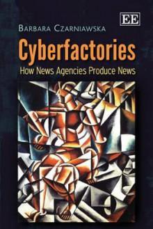Cyberfactories: How News Agencies Produce News - Barbara Czarniawska