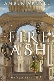 Of Fire and Ash: Fairy Queens 1.5 - Amber Argyle