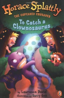 Horace Splattly: The Cupcaked Crusader #4 to Catch a Clownosaurus - Lawrence David