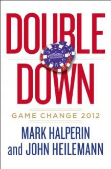 Double Down: Game Change 2012 - Mark Halperin, John Heilemann