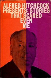 Alfred Hitchcock Presents: Stories That Scared Even Me - Ellis Peters, Damon Knight, T.H. White, Fritz Leiber, Alfred Hitchcock, Robert Arthur, William Wood, Thomas M. Disch, Theodore Sturgeon, John A. Burke, John Wyndham, Basil Copper, Henry Slesar, Margaret St. Clair, Algis Budrys, Miriam Allen deFord, Gerald Kersh, William S