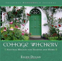 Cottage Witchery: Natural Magick for Hearth and Home - Ellen Dugan