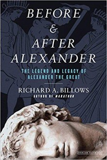 Before and After Alexander: The Legend and Legacy of Alexander the Great - Richard A. Billows