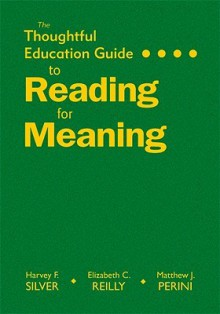 The Thoughtful Education Guide to Reading for Meaning - Harvey Silver, Elizabeth Reilly, Matthew Perini