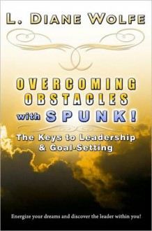 Overcoming Obstacles with SPUNK! The Keys to Leadership & Goal-Setting - L. Diane Wolfe