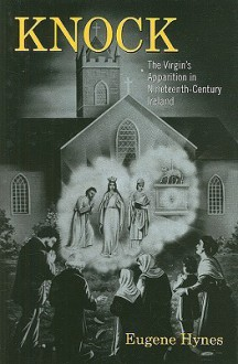 Knock: The Virgin's Apparition in Nineteenth-Century Ireland - Eugene Hynes