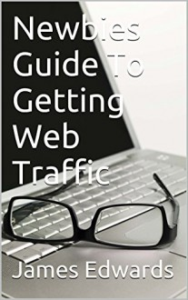 Newbies Guide To Getting Web Traffic - James Edwards