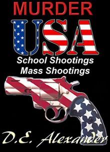 MURDER USA School Shootings and Mass Shootings Phenomena - D.E. Alexander