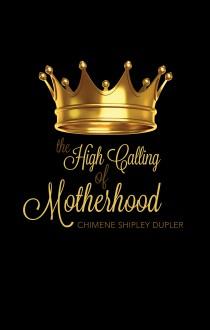 The High Calling of Motherhood - Chimene Shipley Dupler
