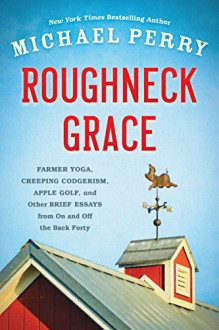 Roughneck Grace: Farmer Yoga, Creeping Codgerism, Apple Golf, and Other Brief Essays from on and off the Back Forty - Michael Perry