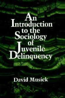 An Introduction to the Sociology of Juvenile Delinquency - David Musick, Susan Geraghty
