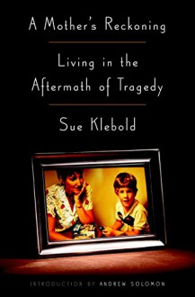 A Mother's Reckoning: Living in the Aftermath of Tragedy - Sue Klebold,Andrew Solomon