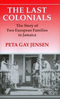 The Last Colonials: The Story of Two European Families in Jamaica - Peta Gay Jensen