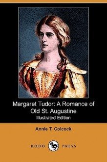 Margaret Tudor: A Romance of Old St. Augustine (Illustrated Edition) (Dodo Press) - Annie T. Colcock, W. B. Gilbert