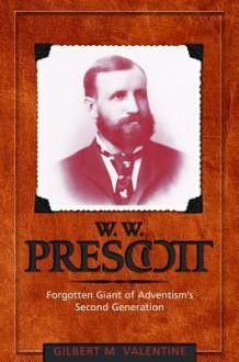 W.W. Prescott: Forgotten Giant of Adventism's Second Generation - Gilbert M. Valentine
