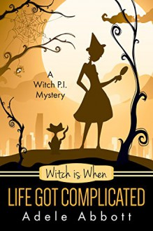 Witch Is When Life Got Complicated (A Witch P.I. Mystery Book 2) - Adele Abbott