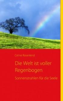 Die Welt ist voller Regenbogen: Sonnenstrahlen für die Seele - Celine Rosenkind