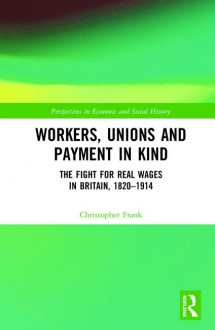 Workers, Unions and Payment in Kind: The Fight for Real Wages in Britain, 1820–1914 - Christopher Frank