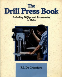 The Drill Press Book: Including 80 Jigs & Accessories You Can Make - R. J. DeCristoforo