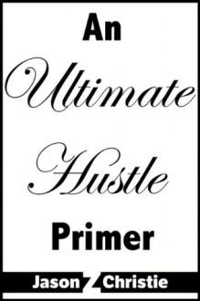 An Ultimate Hustle Primer - Jason Z. Christie