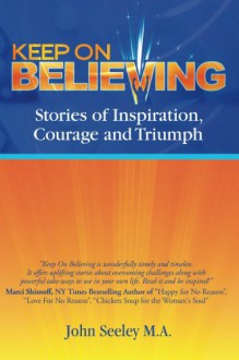 Keep On Believing! - Teresa McKee, John Seeley M.A., Dayna Dunbar, David Cooper, Linda Luke, Jennifer Aronson, Joelene Robinson, Victoria Koutavas, Anne-Marie Arrow, Nancy Klifman