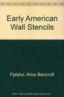 Early American Wall Stencils - Alice Bancroft Fjelstul, Barbara Marhoefer