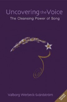 Uncovering the Voice: The Cleansing Power of Song - Valborg Werbeck-Svardstrom, P. Luborsky