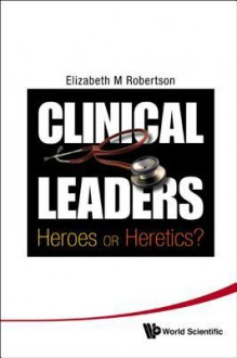 Clinical Leaders: Heroes or Heretics? - Elizabeth Margaret Robertson