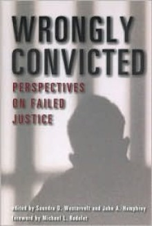Wrongly Convicted: Perspectives on Failed Justice - John Humphreys, Saundra Westervelt, Margaret Vandiver, Adele Bernhard, Michael Radelet, George Castelle, Elizabeth F. Loftus, Richard Leo, William Lofquist, Dianne Martin, William Holmes, Peter Neufeld, Barry Scheck, Daniel Givelber, Cliff Zimmerman, Karen Parker, James