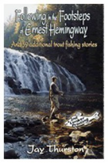 Following in the Footsteps of Ernest Hemingway - Jay Ford Thurston