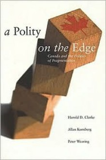 Polity on the Edge: Canada and the Politics of Fragmentation - Harold D. Clarke, Allan Kornberg
