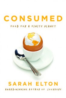 Consumed: Food for a Finite Planet - Sarah Elton