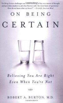 On Being Certain: Believing You Are Right Even When You're Not - Robert A. Burton