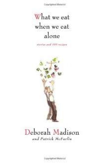 What We Eat When We Eat Alone: Stories and 100 Recipes - Deborah Madison, Patrick McFarlin