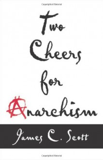 Two Cheers for Anarchism: Six Easy Pieces on Autonomy, Dignity and Meaningful Work and Play - James C. Scott