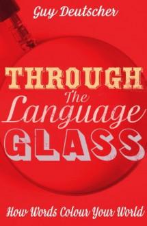 Through the Language Glass: How Words Colour your World - Guy Deutscher