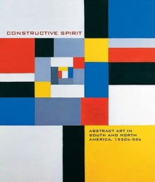Constructive Spirit: Abstract Art in South and North America, 1920s-50s - Mary Kate O'hare, Karen A. Bearor, Adele Nelson, Tricia Laughlin Bloom, Aliza Edelman