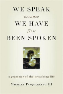 We Speak Because We Have First Been Spoken: A Grammar of the Preaching Life - Michael Pasquarello, III