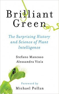 Brilliant Green: The Surprising History and Science of Plant Intelligence - Stefano Mancuso, Alessandra Viola