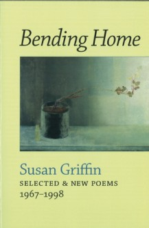 Bending Home: New & Collected Poems - Susan Griffin