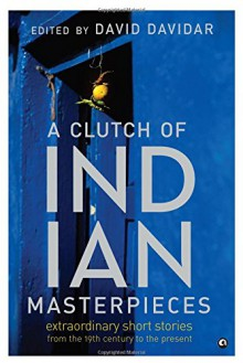 A Clutch of Indian Masterpieces: Extraordinary Short Stories From the 19th Century to the Present - David Davidar, David Davidar