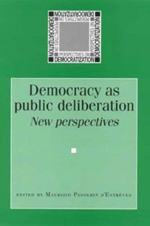 Democracy as Public Deliberation: New Perspectives - Maurizio Passerin d'Entrèves